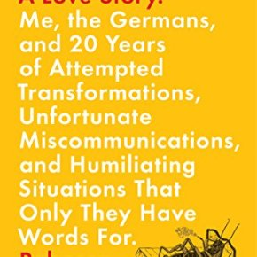 Schadenfreude, A Love Story: Me, the Germans, and 20 Years of Attempted Transformations, Unfortunate Miscommunications, and Humiliating Situations That Only They Have Words  For by Rebecca Schuman