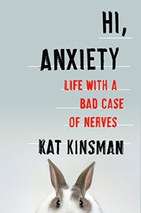 Hi, Anxiety: Life With a Bad Case of Nerves by Kat Kinsman