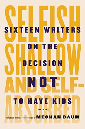 Selfish, shallow, and self-absorbed : sixteen writers on the decision not to have kids edited by Meghan Daum
