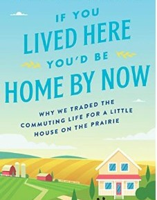 If You Lived Here You'd Be Home By Now: Why We Traded the Commuting Life for a Little House on the Prairie by ChristopherIngraham